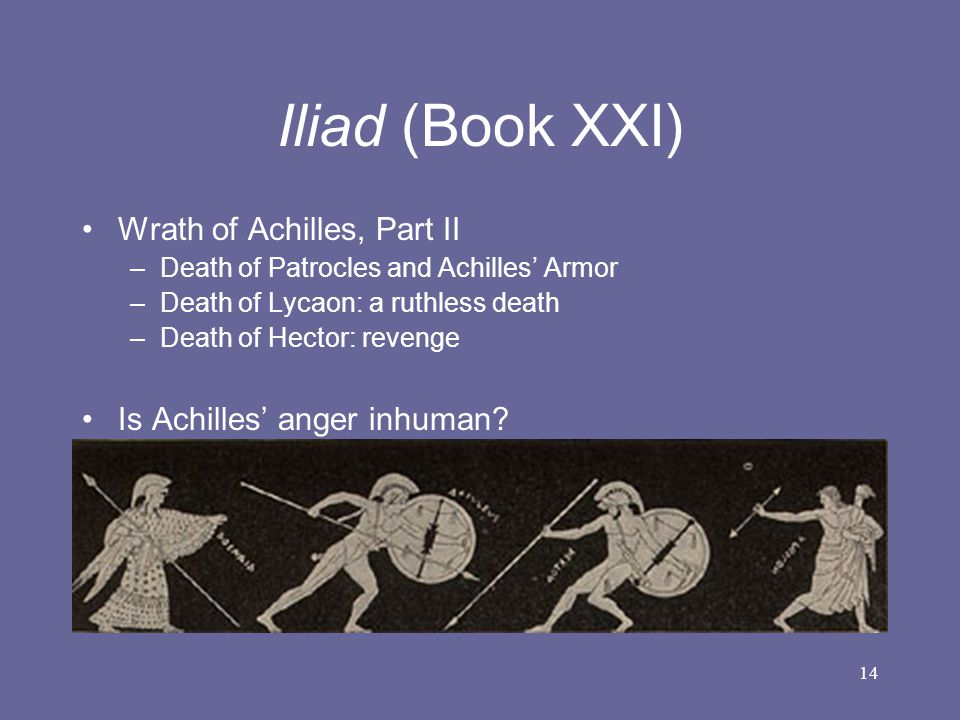 14 Iliad (Book XXI) Wrath of Achilles, Part II –Death of Patrocles and Achilles' Armor –Death of Lycaon: a ruthless death –Death of Hector: revenge Is