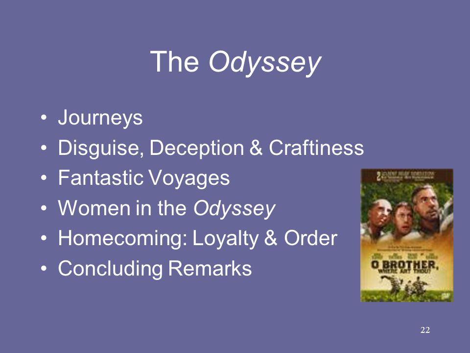 22 The Odyssey Journeys Disguise, Deception & Craftiness Fantastic Voyages Women in the Odyssey Homecoming: Loyalty & Order Concluding Remarks