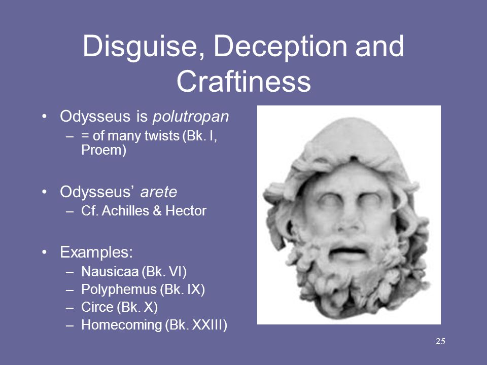 25 Disguise, Deception and Craftiness Odysseus is polutropan –= of many twists (Bk. I, Proem) Odysseus' arete –Cf. Achilles & Hector Examples: –Nausic