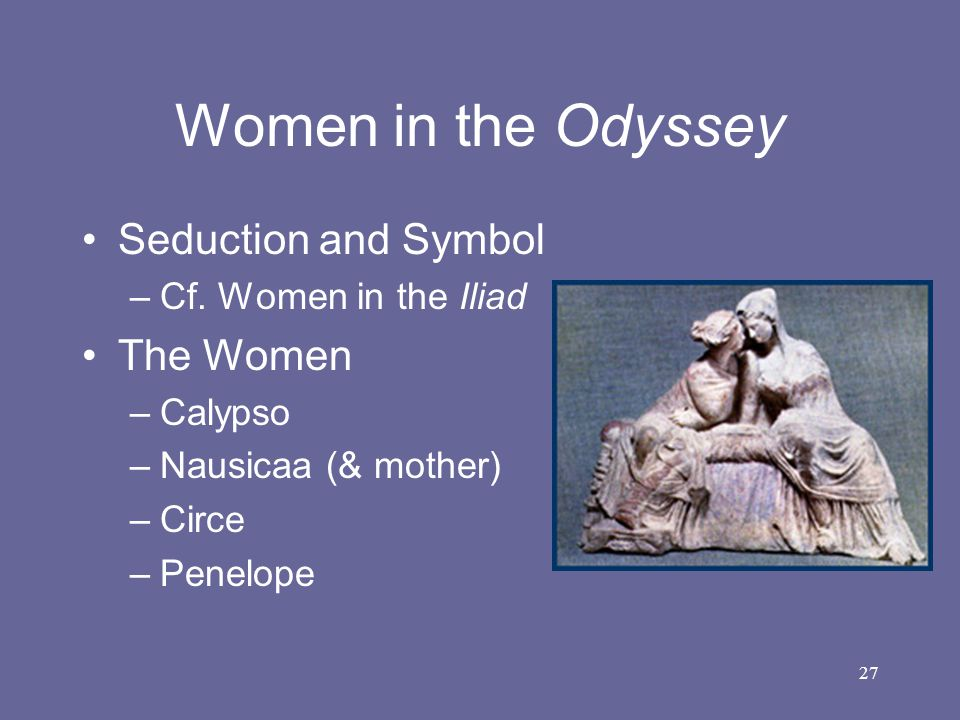 27 Women in the Odyssey Seduction and Symbol –Cf. Women in the Iliad The Women –Calypso –Nausicaa (& mother) –Circe –Penelope