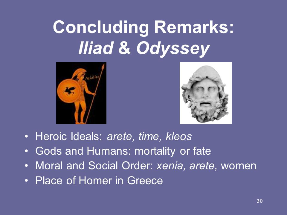 30 Concluding Remarks: Iliad & Odyssey Heroic Ideals: arete, time, kleos Gods and Humans: mortality or fate Moral and Social Order: xenia, arete, wome