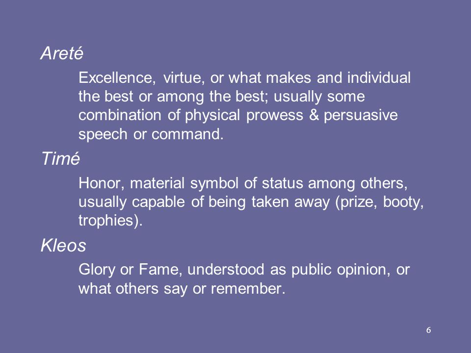 6 Areté Excellence, virtue, or what makes and individual the best or among the best; usually some combination of physical prowess & persuasive speech