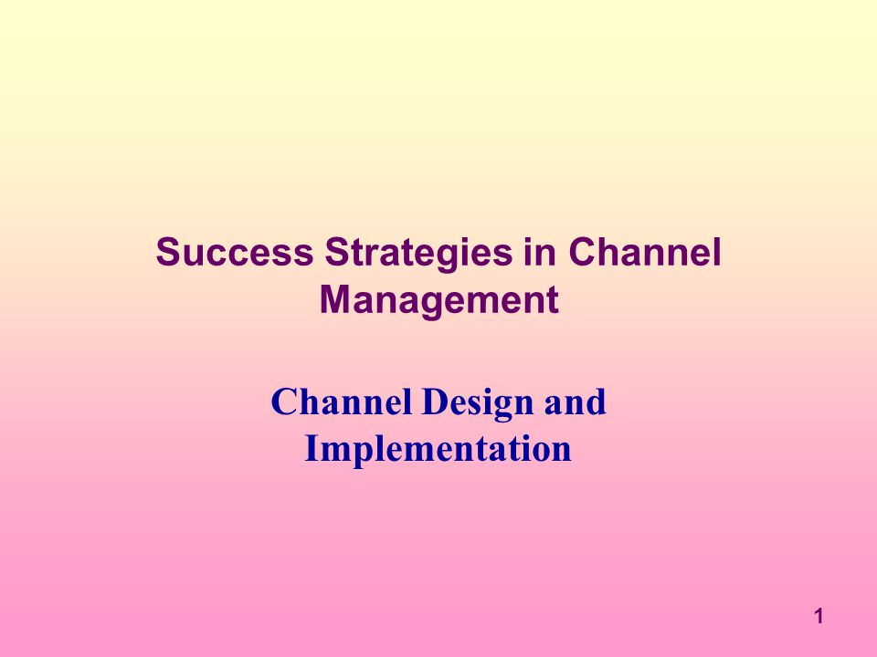 1 Success Strategies in Channel Management Channel Design and Implementation