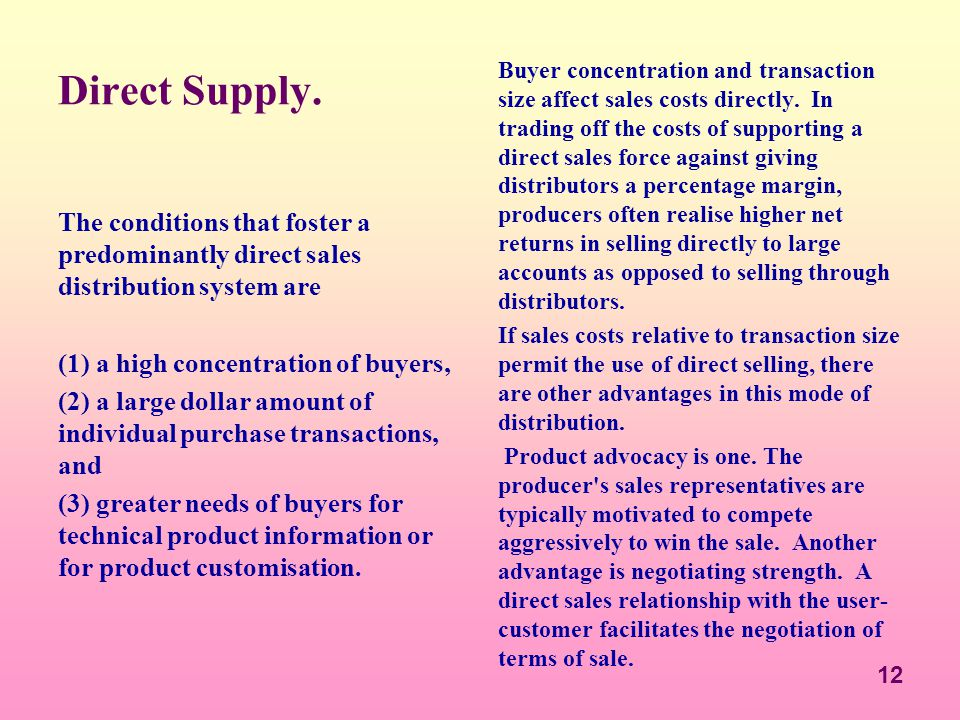 12 Direct Supply. The conditions that foster a predominantly direct sales distribution system are (1) a high concentration of buyers, (2) a large doll