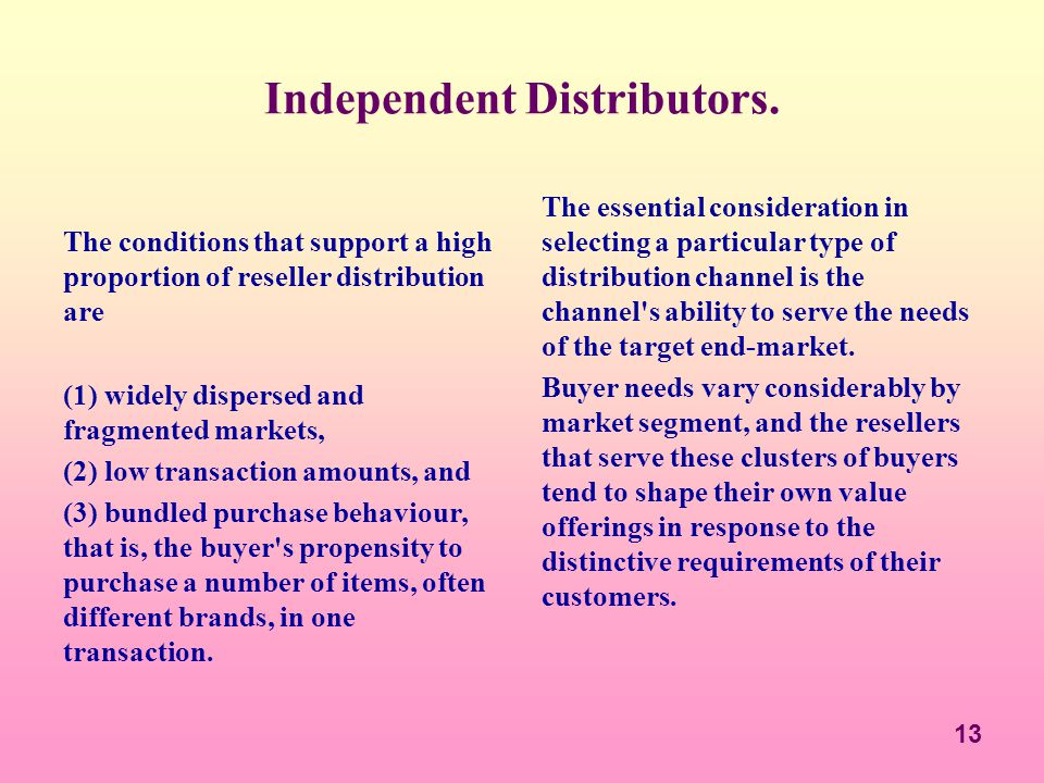 13 Independent Distributors. The conditions that support a high proportion of reseller distribution are (1) widely dispersed and fragmented markets, (
