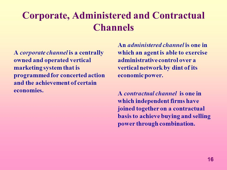 16 Corporate, Administered and Contractual Channels A corporate channel is a centrally owned and operated vertical marketing system that is programmed