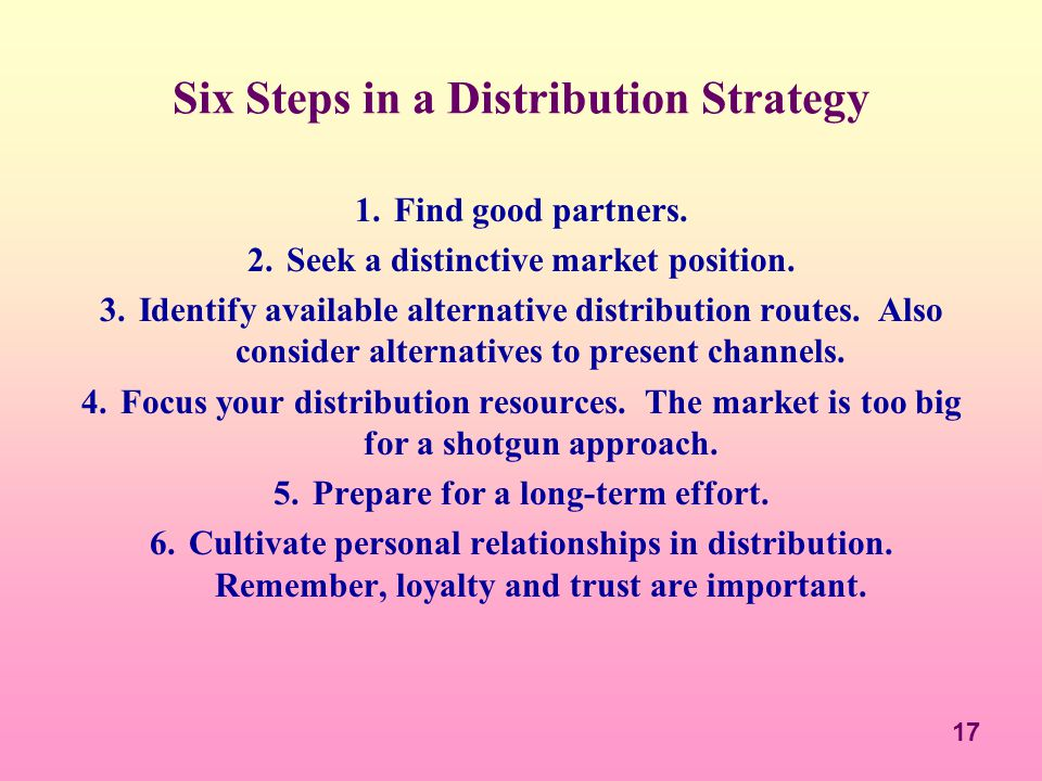 17 Six Steps in a Distribution Strategy 1.Find good partners. 2.Seek a distinctive market position. 3.Identify available alternative distribution rout