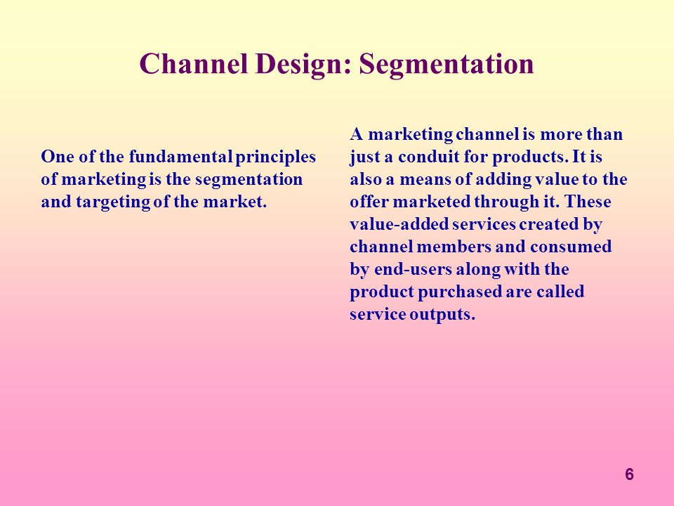 6 Channel Design: Segmentation One of the fundamental principles of marketing is the segmentation and targeting of the market. A marketing channel is