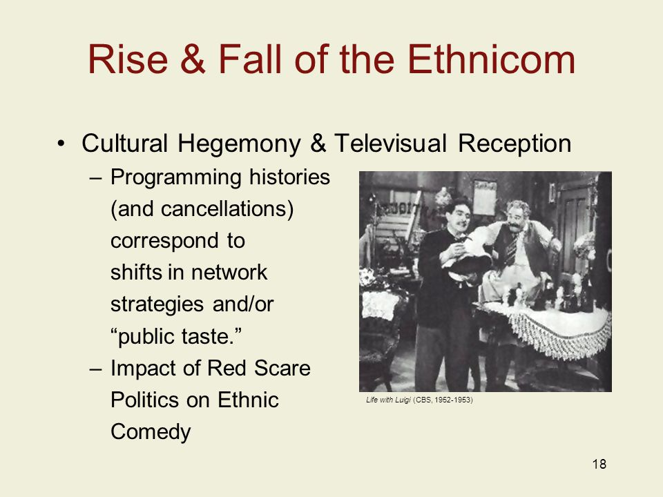 18 Rise & Fall of the Ethnicom Cultural Hegemony & Televisual Reception –Programming histories (and cancellations) correspond to shifts in network strategies and/or public taste. –Impact of Red Scare Politics on Ethnic Comedy Life with Luigi (CBS, 1952-1953)