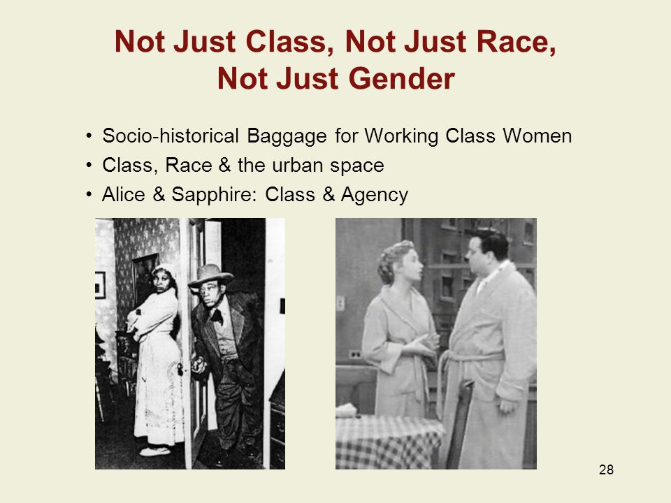 28 Not Just Class, Not Just Race, Not Just Gender Socio-historical Baggage for Working Class Women Class, Race & the urban space Alice & Sapphire: Class & Agency