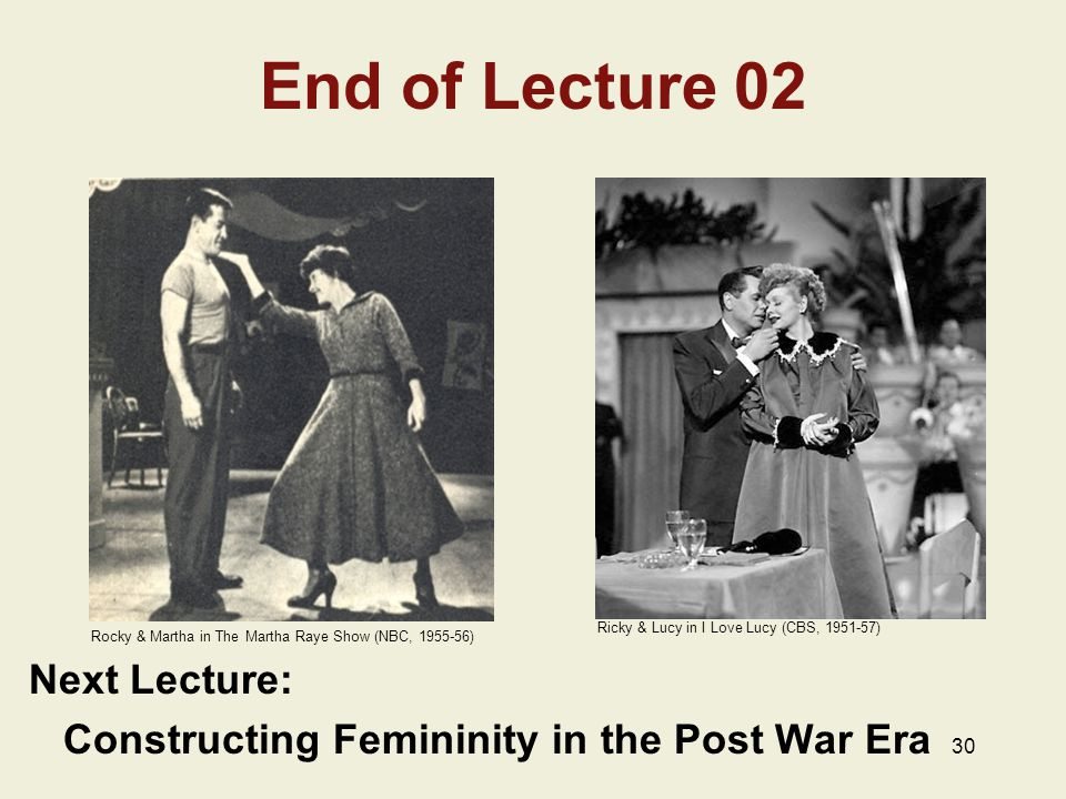 30 End of Lecture 02 Next Lecture: Constructing Femininity in the Post War Era Rocky & Martha in The Martha Raye Show (NBC, 1955-56) Ricky & Lucy in I Love Lucy (CBS, 1951-57)
