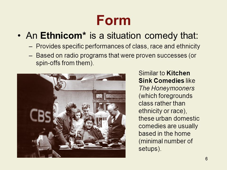 6 Form An Ethnicom* is a situation comedy that: –Provides specific performances of class, race and ethnicity –Based on radio programs that were proven successes (or spin-offs from them).