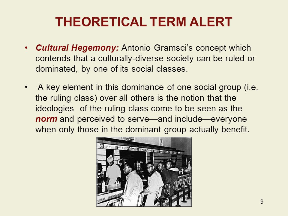 9 THEORETICAL TERM ALERT Cultural Hegemony: Antonio Gramsci's concept which contends that a culturally-diverse society can be ruled or dominated, by one of its social classes.