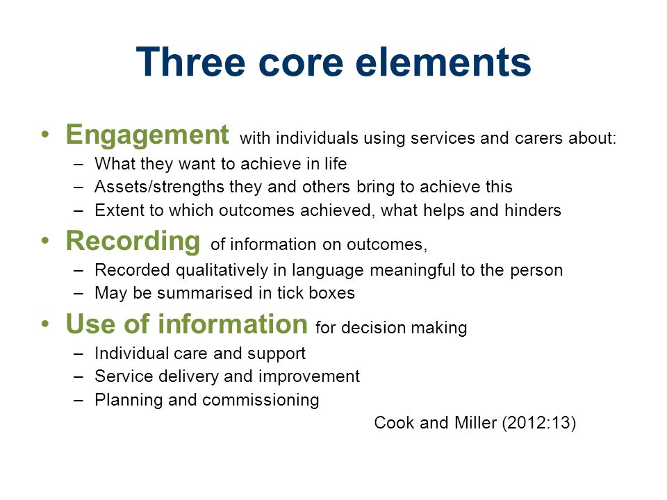 Three core elements Engagement with individuals using services and carers about: –What they want to achieve in life –Assets/strengths they and others bring to achieve this –Extent to which outcomes achieved, what helps and hinders Recording of information on outcomes, –Recorded qualitatively in language meaningful to the person –May be summarised in tick boxes Use of information for decision making –Individual care and support –Service delivery and improvement –Planning and commissioning Cook and Miller (2012:13)