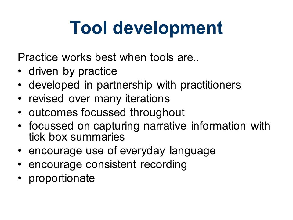Tool development Practice works best when tools are..
