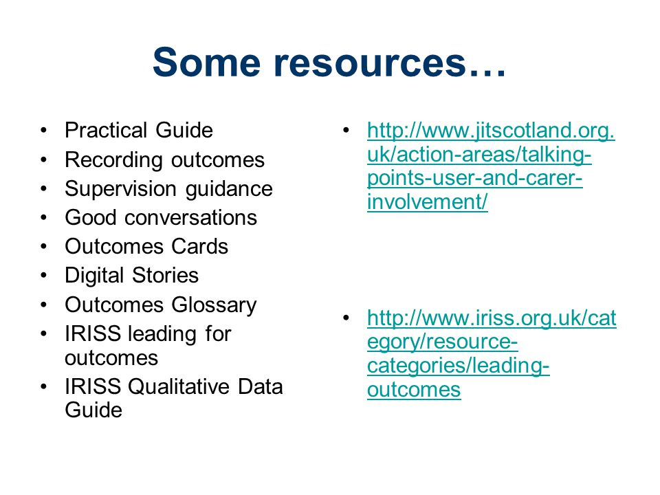 Some resources… Practical Guide Recording outcomes Supervision guidance Good conversations Outcomes Cards Digital Stories Outcomes Glossary IRISS leading for outcomes IRISS Qualitative Data Guide http://www.jitscotland.org.