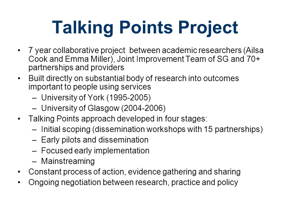 Talking Points Project 7 year collaborative project between academic researchers (Ailsa Cook and Emma Miller), Joint Improvement Team of SG and 70+ partnerships and providers Built directly on substantial body of research into outcomes important to people using services –University of York (1995-2005) –University of Glasgow (2004-2006) Talking Points approach developed in four stages: –Initial scoping (dissemination workshops with 15 partnerships) –Early pilots and dissemination –Focused early implementation –Mainstreaming Constant process of action, evidence gathering and sharing Ongoing negotiation between research, practice and policy