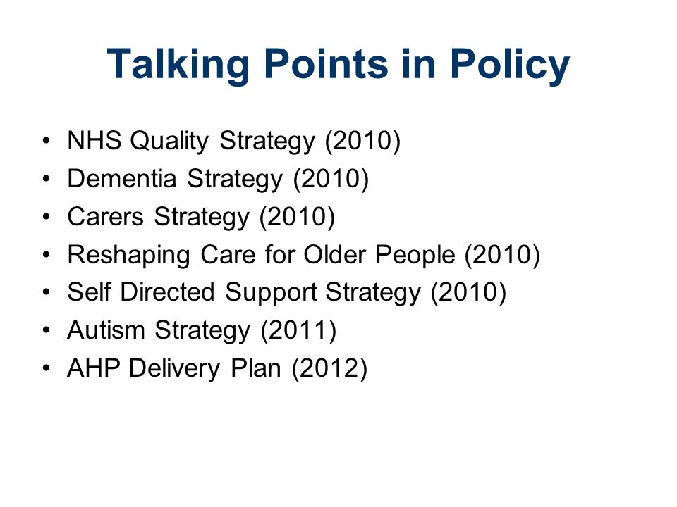 Talking Points in Policy NHS Quality Strategy (2010) Dementia Strategy (2010) Carers Strategy (2010) Reshaping Care for Older People (2010) Self Directed Support Strategy (2010) Autism Strategy (2011) AHP Delivery Plan (2012)