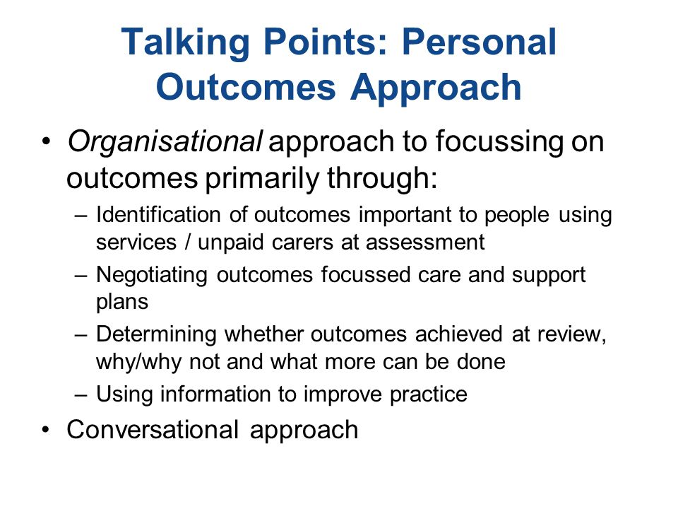 Talking Points: Personal Outcomes Approach Organisational approach to focussing on outcomes primarily through: –Identification of outcomes important to people using services / unpaid carers at assessment –Negotiating outcomes focussed care and support plans –Determining whether outcomes achieved at review, why/why not and what more can be done –Using information to improve practice Conversational approach
