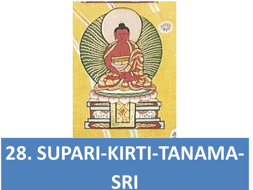28. SUPARI-KIRTI-TANAMA- SRI Glorious One Whose Name is Extremely Renowned