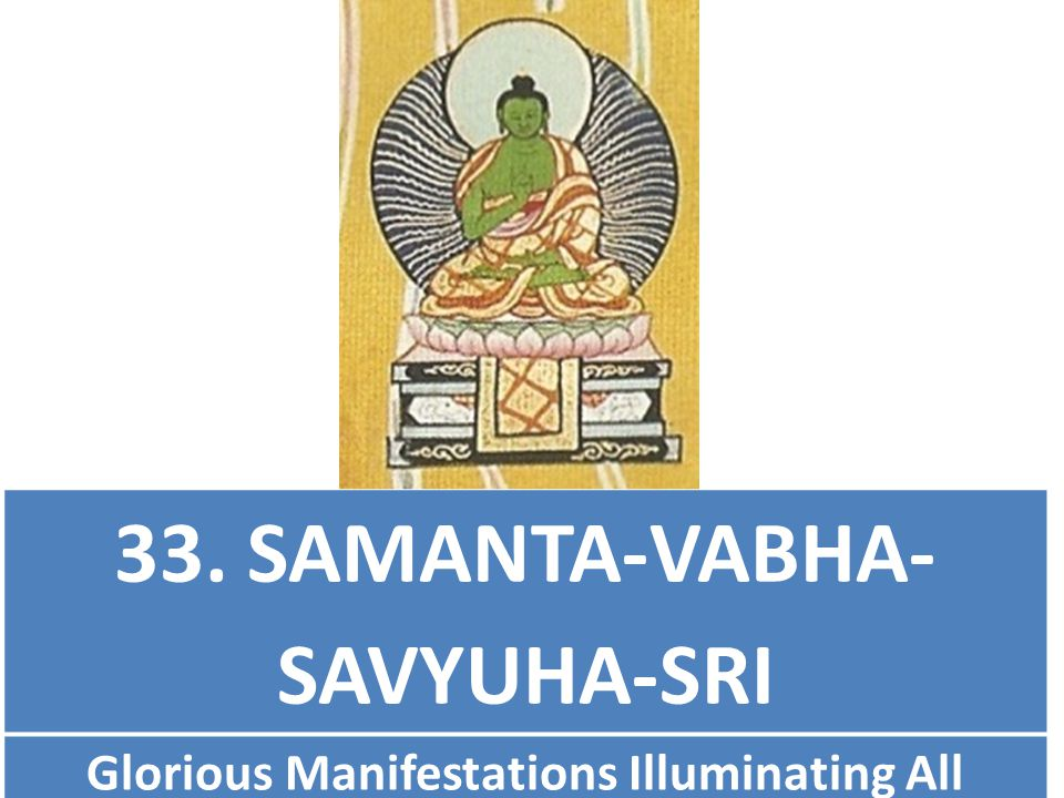 33. SAMANTA-VABHA- SAVYUHA-SRI Glorious Manifestations Illuminating All (arranges appearances (eliminates ignorance)for all)