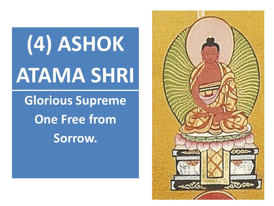 (4) ASHOK ATAMA SHRI Glorious Supreme One Free from Sorrow.
