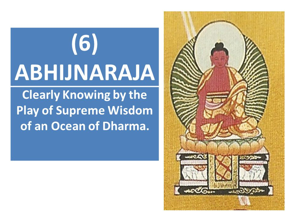 (6) ABHIJNARAJA Clearly Knowing by the Play of Supreme Wisdom of an Ocean of Dharma.
