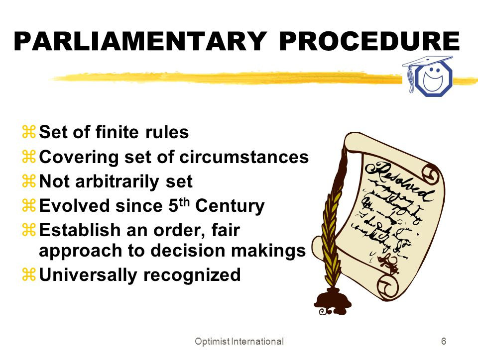 Optimist International5 PARLIAMENTARY PROCEDURE The objective of parliamentary procedure is to insure the right of the minority to be heard but serve the majority opinion.