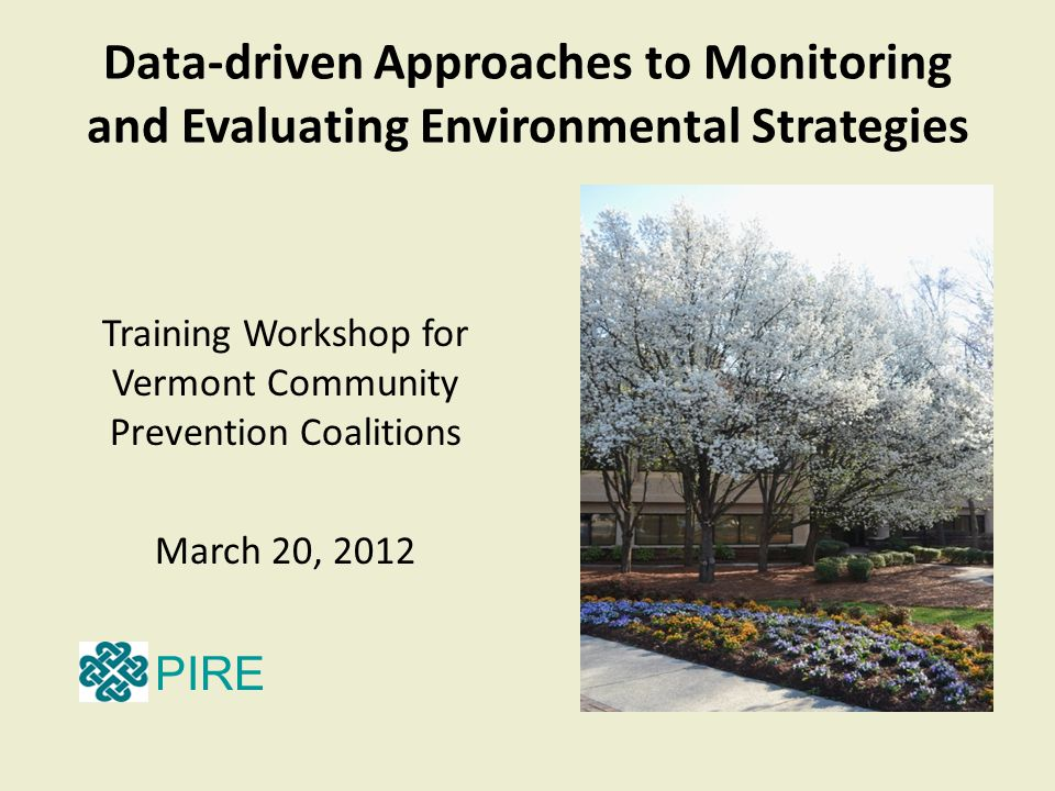 Data-driven Approaches to Monitoring and Evaluating Environmental Strategies Training Workshop for Vermont Community Prevention Coalitions March 20, 2012 PIRE