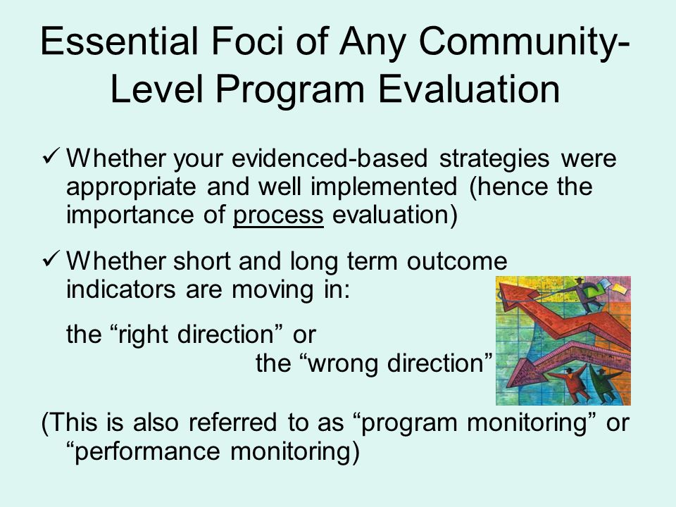 Whether your evidenced-based strategies were appropriate and well implemented (hence the importance of process evaluation) Whether short and long term outcome indicators are moving in: the right direction or the wrong direction (This is also referred to as program monitoring or performance monitoring) Essential Foci of Any Community- Level Program Evaluation