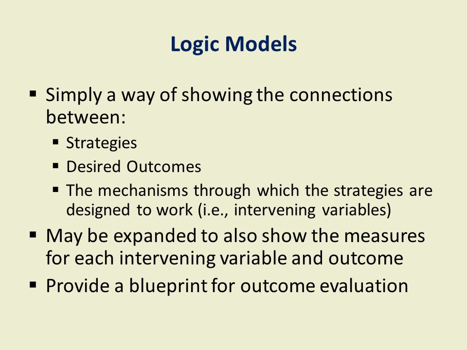Logic Models  Simply a way of showing the connections between:  Strategies  Desired Outcomes  The mechanisms through which the strategies are desi