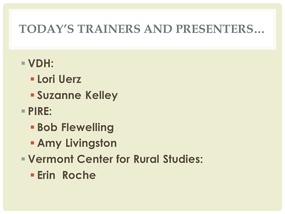 TODAY'S TRAINERS AND PRESENTERS…  VDH:  Lori Uerz  Suzanne Kelley  PIRE:  Bob Flewelling  Amy Livingston  Vermont Center for Rural Studies:  Erin Roche