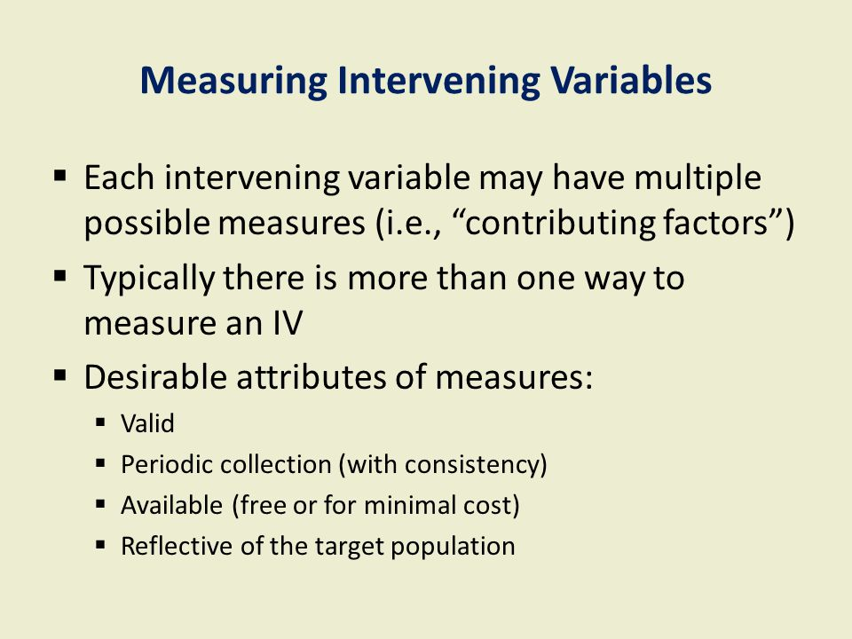 """Measuring Intervening Variables  Each intervening variable may have multiple possible measures (i.e., """"contributing factors"""")  Typically there is mo"""