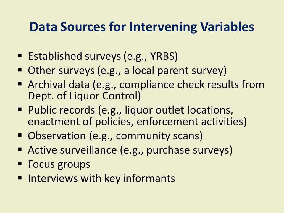 Data Sources for Intervening Variables  Established surveys (e.g., YRBS)  Other surveys (e.g., a local parent survey)  Archival data (e.g., compliance check results from Dept.
