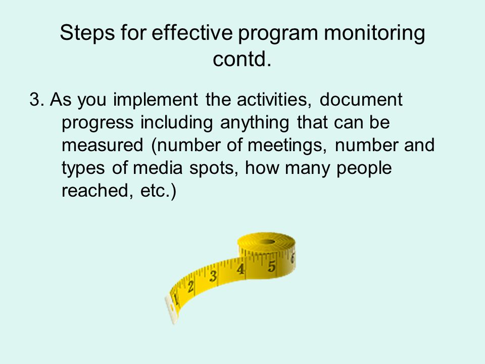 Steps for effective program monitoring contd. 3. As you implement the activities, document progress including anything that can be measured (number of