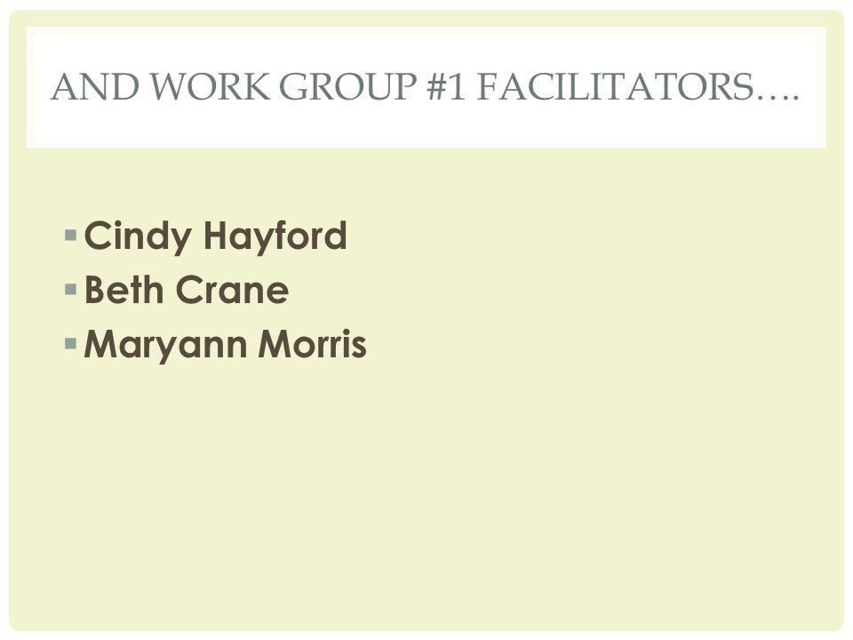 AND WORK GROUP #1 FACILITATORS….  Cindy Hayford  Beth Crane  Maryann Morris