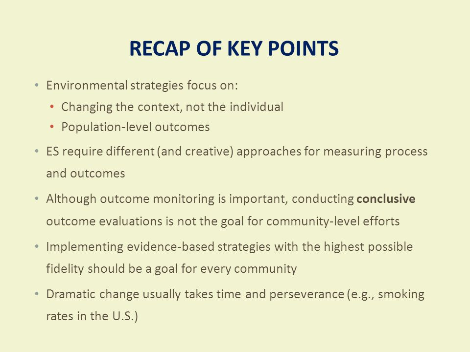 RECAP OF KEY POINTS Environmental strategies focus on: Changing the context, not the individual Population-level outcomes ES require different (and cr