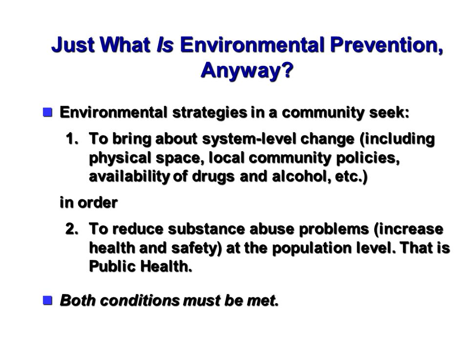 Just What Is Environmental Prevention, Anyway? Environmental strategies in a community seek: Environmental strategies in a community seek: 1.To bring