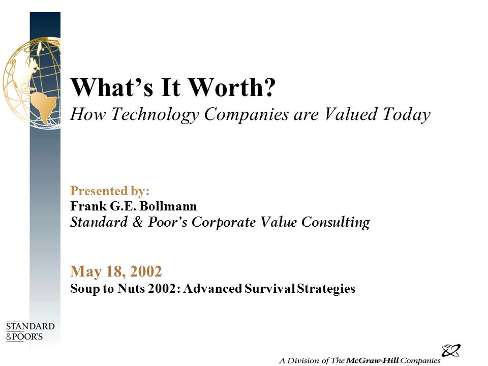 What's It Worth. How Technology Companies are Valued Today Presented by: Frank G.E.