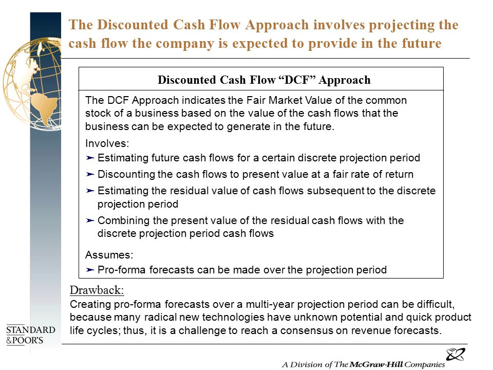 The Discounted Cash Flow Approach involves projecting the cash flow the company is expected to provide in the future Discounted Cash Flow DCF Approach The DCF Approach indicates the Fair Market Value of the common stock of a business based on the value of the cash flows that the business can be expected to generate in the future.