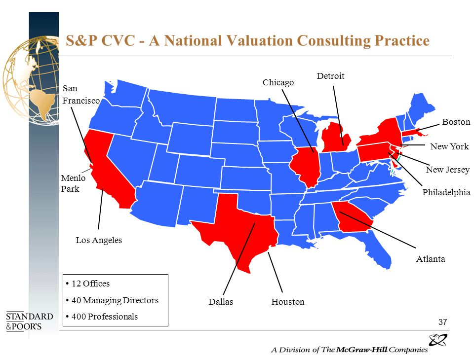 37 San Francisco Menlo Park Los Angeles Dallas Houston Chicago Detroit Boston New Jersey Atlanta New York Philadelphia 12 Offices 40 Managing Directors 400 Professionals S&P CVC - A National Valuation Consulting Practice