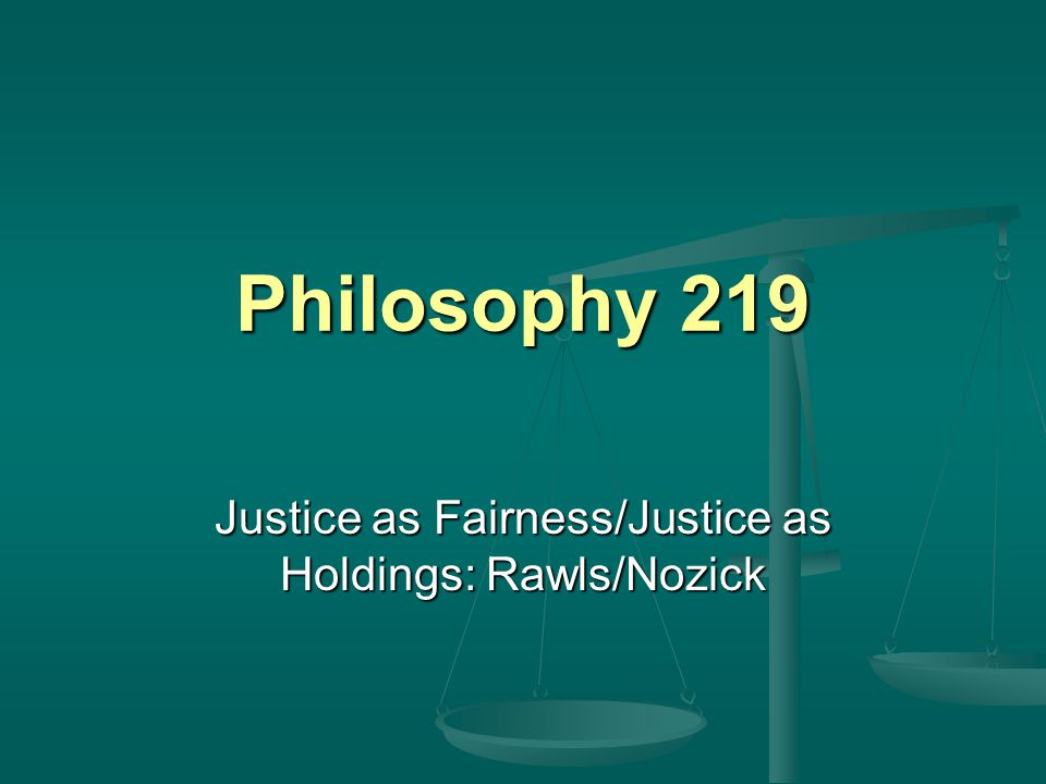 Philosophy 219 Justice as Fairness/Justice as Holdings: Rawls/Nozick