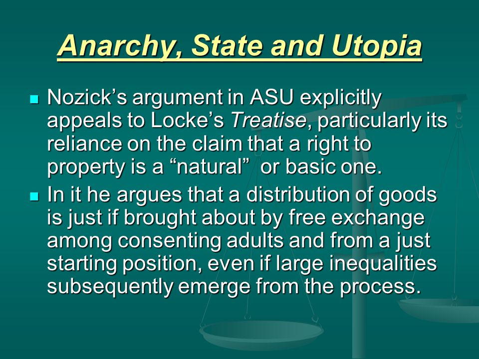 Anarchy, State and Utopia Nozick's argument in ASU explicitly appeals to Locke's Treatise, particularly its reliance on the claim that a right to prop