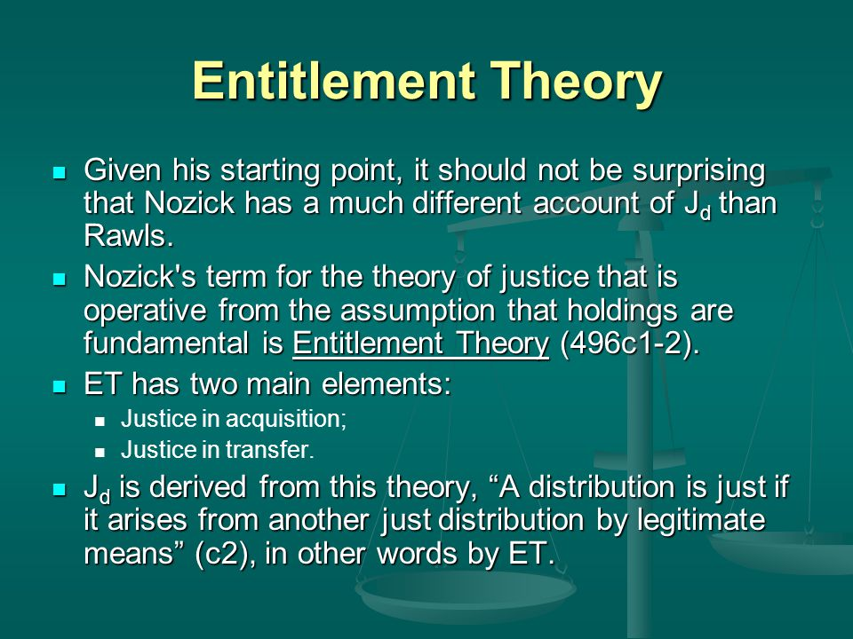 Entitlement Theory Given his starting point, it should not be surprising that Nozick has a much different account of J d than Rawls. Given his startin