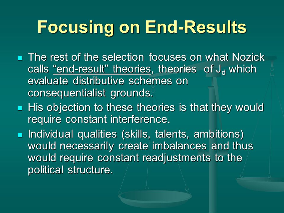 "Focusing on End-Results The rest of the selection focuses on what Nozick calls ""end-result"" theories, theories of J d which evaluate distributive sche"