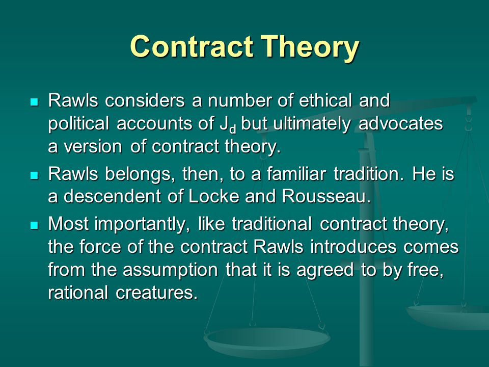 Contract Theory Rawls considers a number of ethical and political accounts of J d but ultimately advocates a version of contract theory. Rawls conside