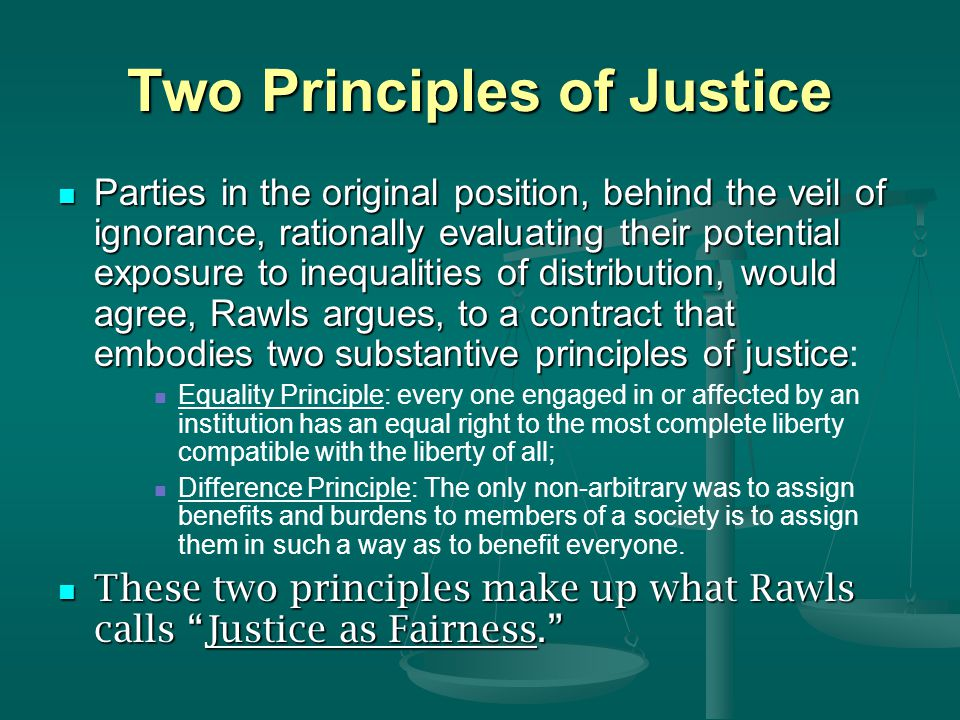 Two Principles of Justice Parties in the original position, behind the veil of ignorance, rationally evaluating their potential exposure to inequaliti