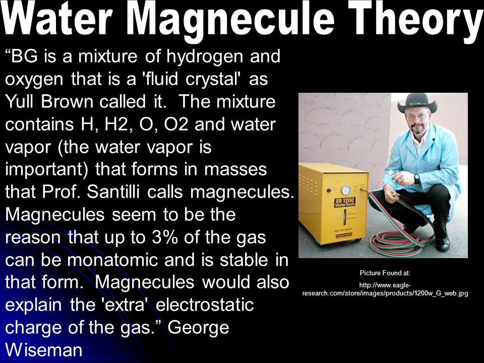 Picture Found at: http://www.eagle- research.com/store/images/products/1200w_G_web.jpg BG is a mixture of hydrogen and oxygen that is a fluid crystal as Yull Brown called it.