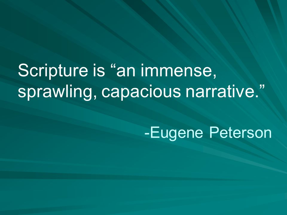 Scripture is an immense, sprawling, capacious narrative. -Eugene Peterson