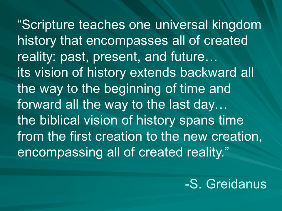 Scripture teaches one universal kingdom history that encompasses all of created reality: past, present, and future… its vision of history extends backward all the way to the beginning of time and forward all the way to the last day… the biblical vision of history spans time from the first creation to the new creation, encompassing all of created reality. -S.